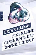 Brian Clegg Eine kleine Geschichte der Unendlichkeit Aus dem Englischen von Monika Niehaus und Bernd Schuh Verlag: Rowohlt, Reinbek 2015 ISBN: 9783499628009 9,99 €