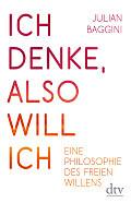 Julian Baggini Ich denke, also will ich Aus dem Englischen von Elisabeth Liebl Verlag: dtv, München 2016 ISBN: 9783423280839 16,90 €