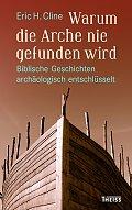 Eric H. Cline Warum die Arche nie gefunden wird Aus dem Englischen von Michael Sailer Verlag: Theiss, Darmstadt 2016 ISBN: 9783806233858